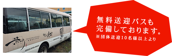 無料送迎バスも完備しております。※団体送迎10名様以上より